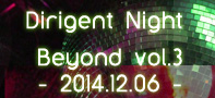 【パーティーレポート】Dirigent Night Beyond vol.3 - 2014.12.06 -