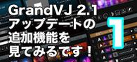 【連載】GrandVJ 2.1アップデートの追加機能を見てみるです!その1