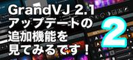 【連載】GrandVJ 2.1アップデートの追加機能を見てみるです!その2